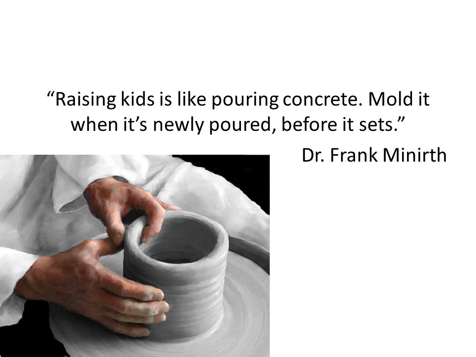 Raising kids is like pouring concrete. Mold it when it's newly poured, before it sets. Dr.