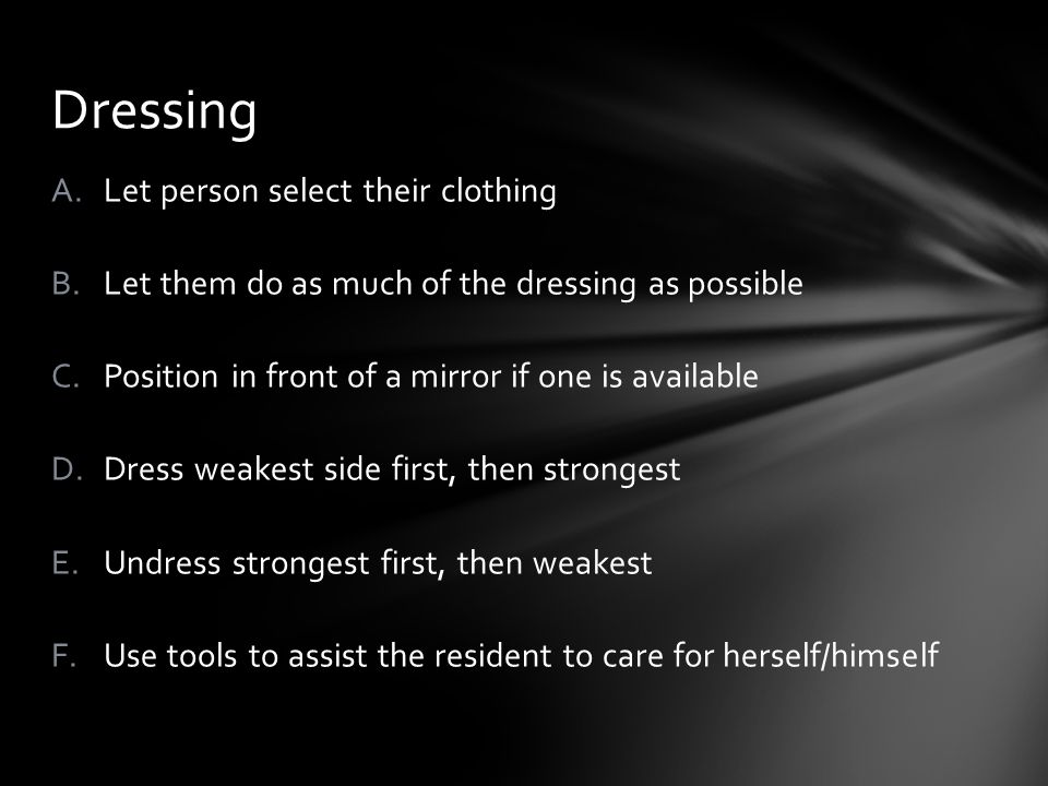 A.Let person select their clothing B.Let them do as much of the dressing as possible C.Position in front of a mirror if one is available D.Dress weakest side first, then strongest E.Undress strongest first, then weakest F.Use tools to assist the resident to care for herself/himself Dressing