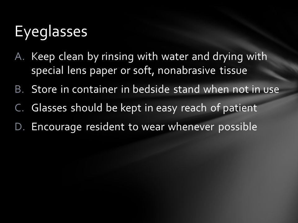 A.Keep clean by rinsing with water and drying with special lens paper or soft, nonabrasive tissue B.Store in container in bedside stand when not in use C.Glasses should be kept in easy reach of patient D.Encourage resident to wear whenever possible Eyeglasses