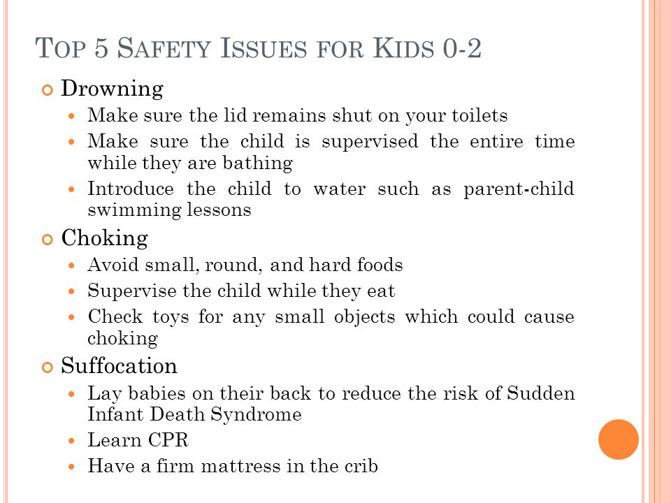T OP 5 S AFETY I SSUES FOR K IDS 0-2 Drowning Make sure the lid remains shut on your toilets Make sure the child is supervised the entire time while they are bathing Introduce the child to water such as parent-child swimming lessons Choking Avoid small, round, and hard foods Supervise the child while they eat Check toys for any small objects which could cause choking Suffocation Lay babies on their back to reduce the risk of Sudden Infant Death Syndrome Learn CPR Have a firm mattress in the crib