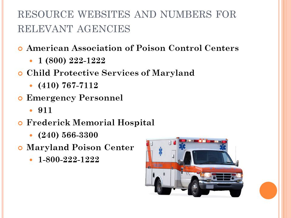 RESOURCE WEBSITES AND NUMBERS FOR RELEVANT AGENCIES American Association of Poison Control Centers 1 (800) 222-1222 Child Protective Services of Maryland (410) 767-7112 Emergency Personnel 911 Frederick Memorial Hospital (240) 566-3300 Maryland Poison Center 1-800-222-1222