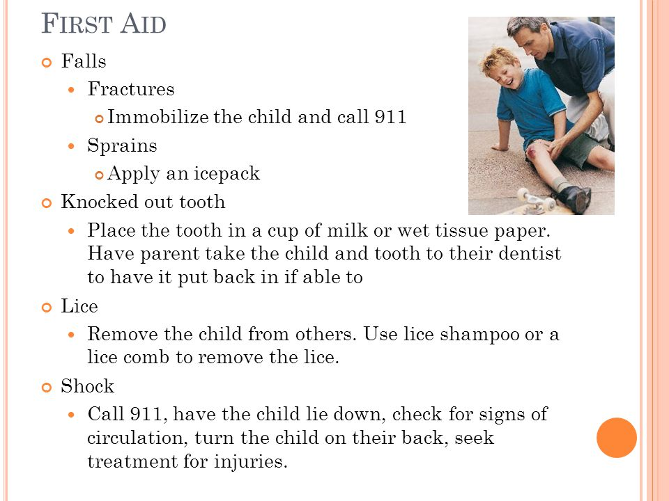 Falls Fractures Immobilize the child and call 911 Sprains Apply an icepack Knocked out tooth Place the tooth in a cup of milk or wet tissue paper.