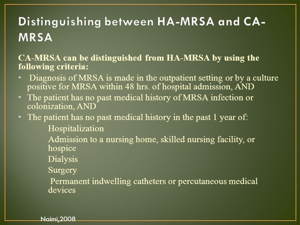 CA-MRSA can be distinguished from HA-MRSA by using the following criteria: Diagnosis of MRSA is made in the outpatient setting or by a culture positiv