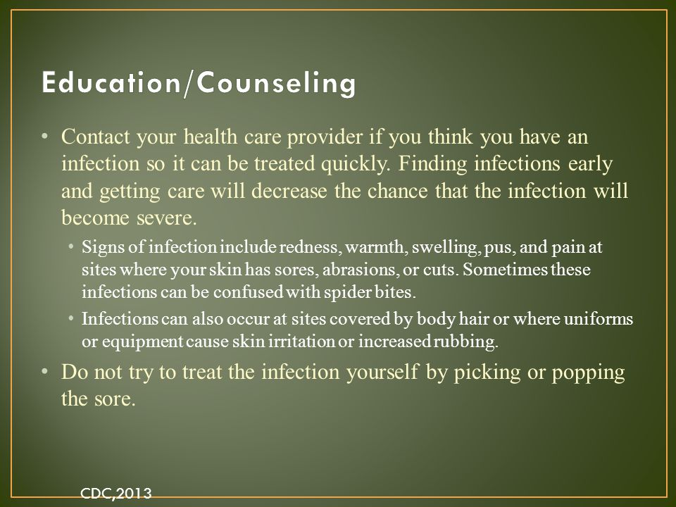 Contact your health care provider if you think you have an infection so it can be treated quickly. Finding infections early and getting care will decr
