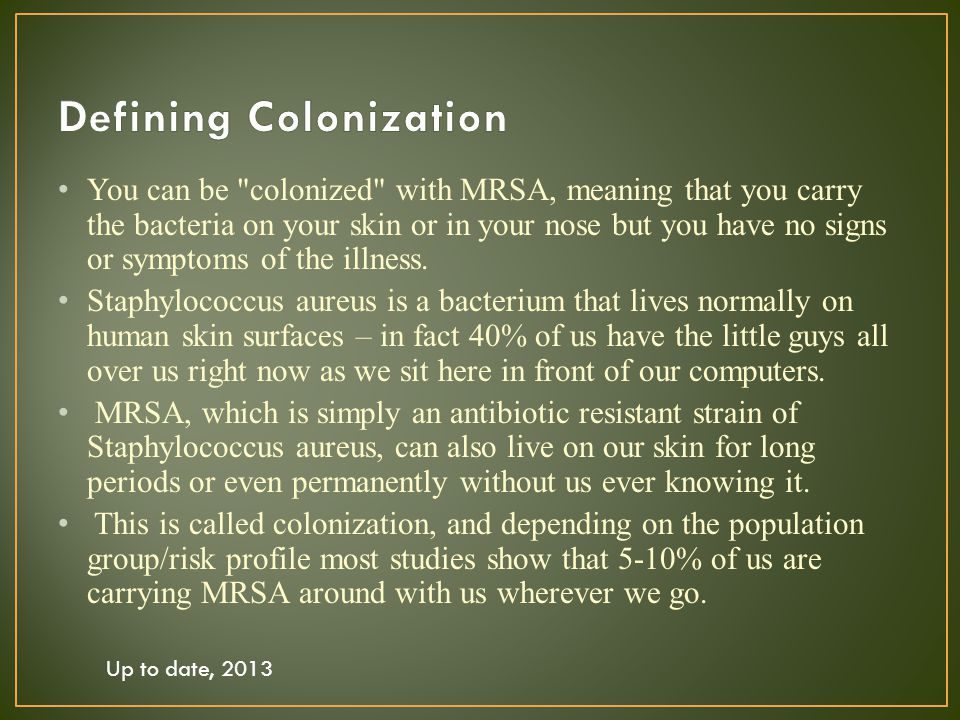You can be colonized with MRSA, meaning that you carry the bacteria on your skin or in your nose but you have no signs or symptoms of the illness.