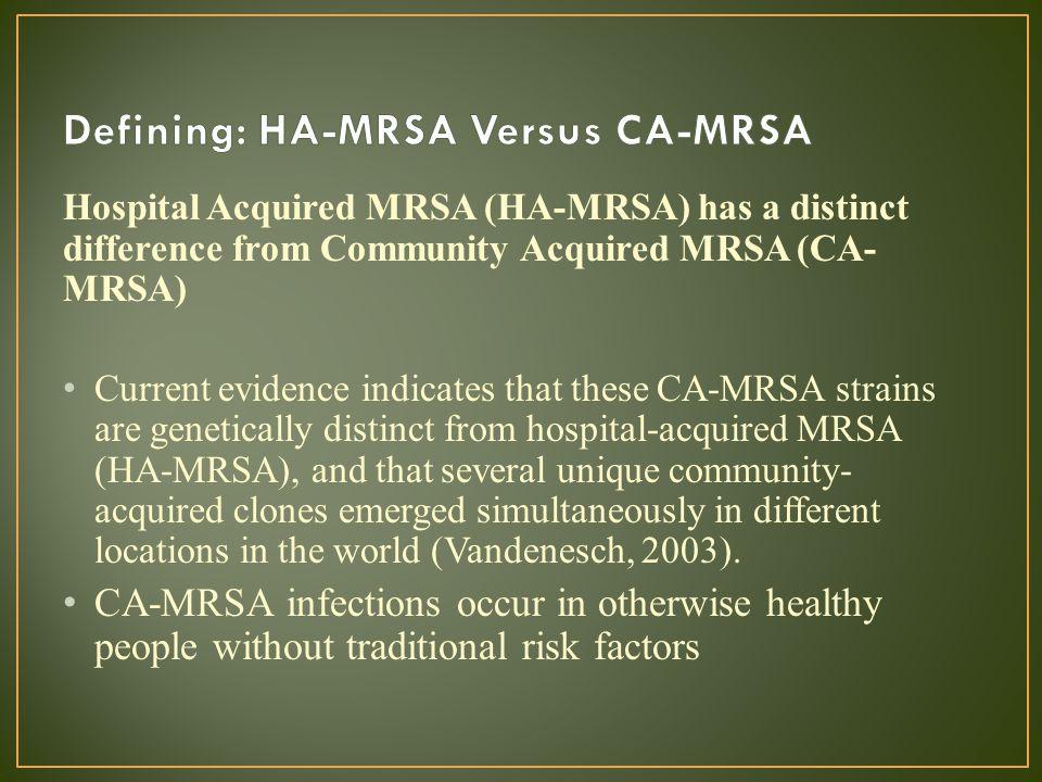 Hospital Acquired MRSA (HA-MRSA) has a distinct difference from Community Acquired MRSA (CA- MRSA) Current evidence indicates that these CA-MRSA strai