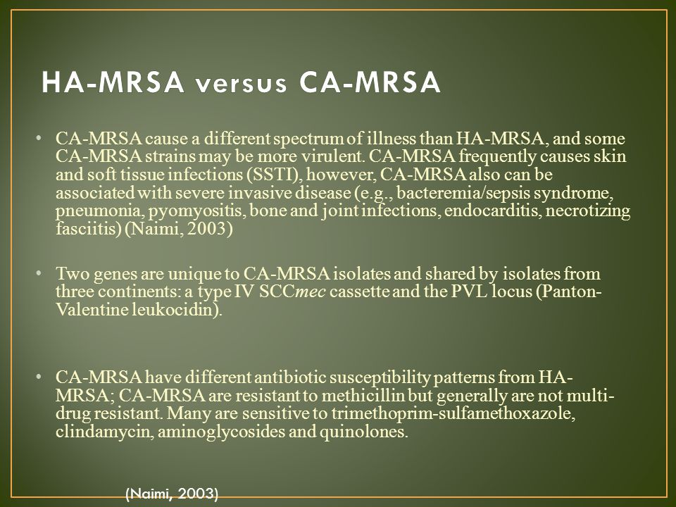 CA-MRSA cause a different spectrum of illness than HA-MRSA, and some CA-MRSA strains may be more virulent. CA-MRSA frequently causes skin and soft tis