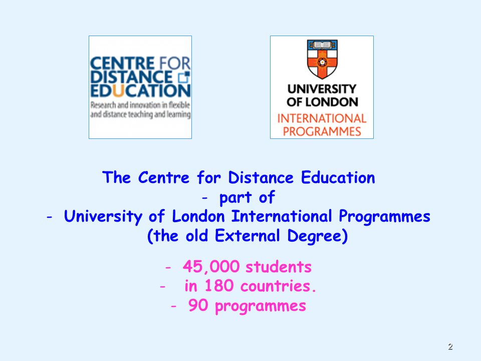2 The Centre for Distance Education -part of -University of London International Programmes (the old External Degree) -45,000 students - in 180 countries.