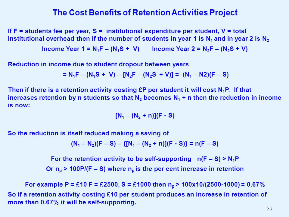 20 The Cost Benefits of Retention Activities Project If F = students fee per year, S = institutional expenditure per student, V = total institutional overhead then if the number of students in year 1 is N 1 and in year 2 is N 2 Income Year 1 = N 1 F – (N 1 S + V) Income Year 2 = N 2 F – (N 2 S + V) Reduction in income due to student dropout between years = N 1 F – (N 1 S + V) – [N 2 F – (N 2 S + V)] = (N 1 – N2)(F – S) Then if there is a retention activity costing £P per student it will cost N 1 P.