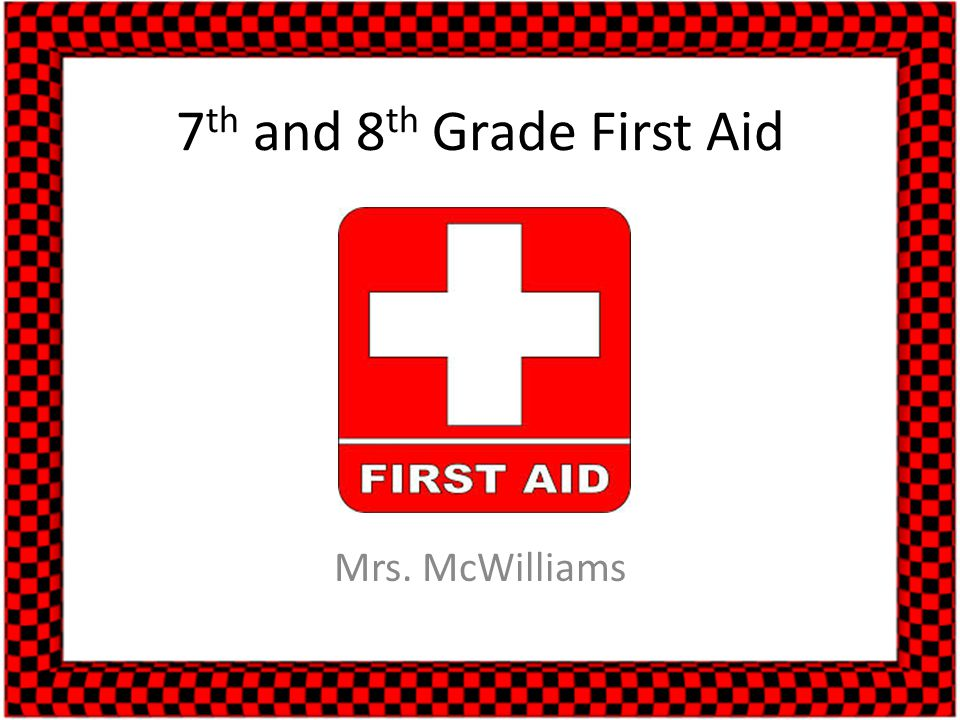 7 th and 8 th Grade First Aid Mrs. McWilliams