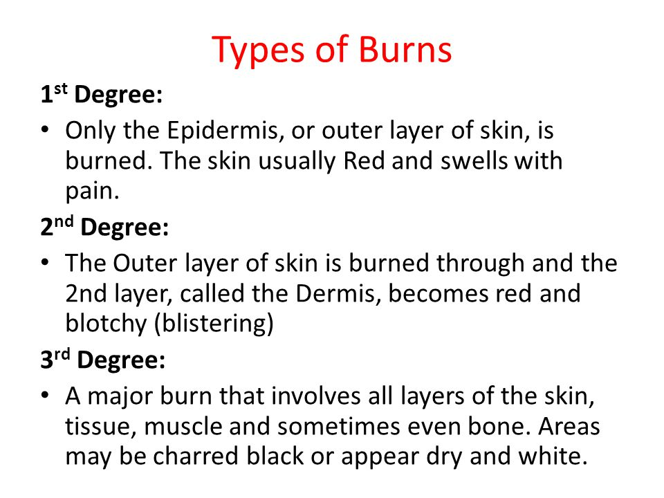 Types of Burns 1 st Degree: Only the Epidermis, or outer layer of skin, is burned. The skin usually Red and swells with pain. 2 nd Degree: The Outer l