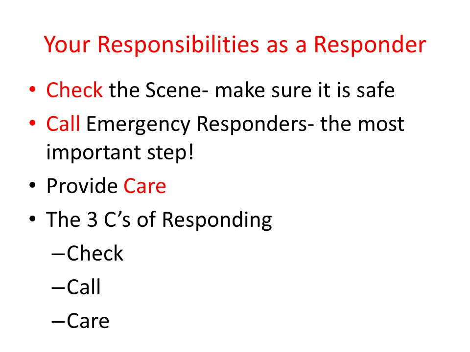 Your Responsibilities as a Responder Check the Scene- make sure it is safe Call Emergency Responders- the most important step! Provide Care The 3 C's