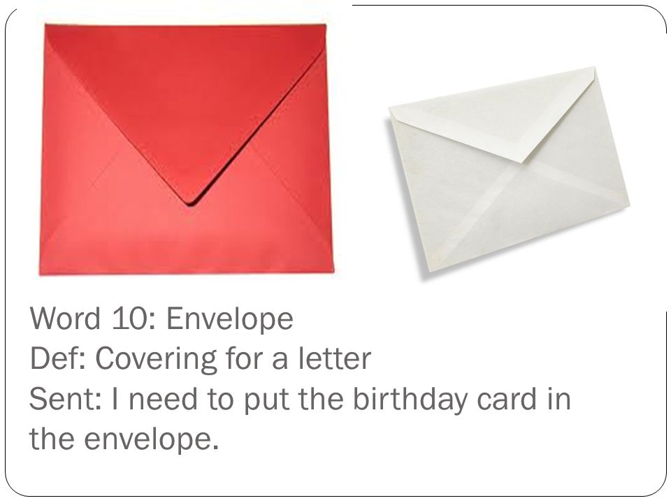 Word 10: Envelope Def: Covering for a letter Sent: I need to put the birthday card in the envelope.