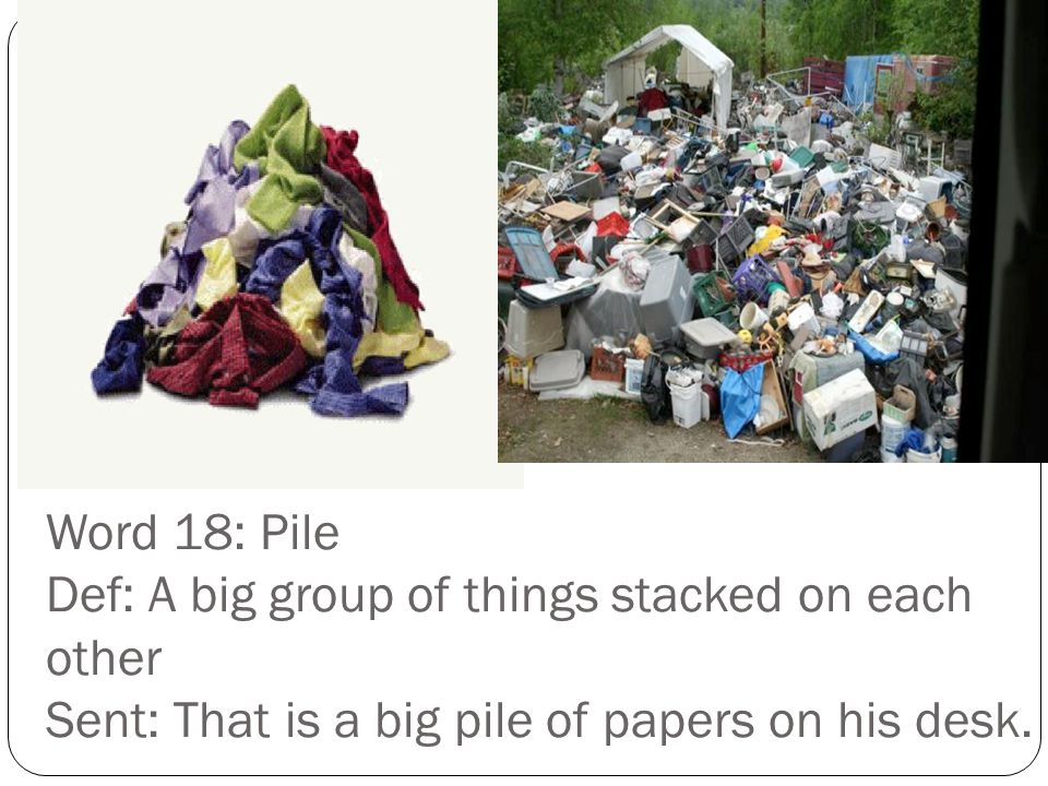 Word 18: Pile Def: A big group of things stacked on each other Sent: That is a big pile of papers on his desk.