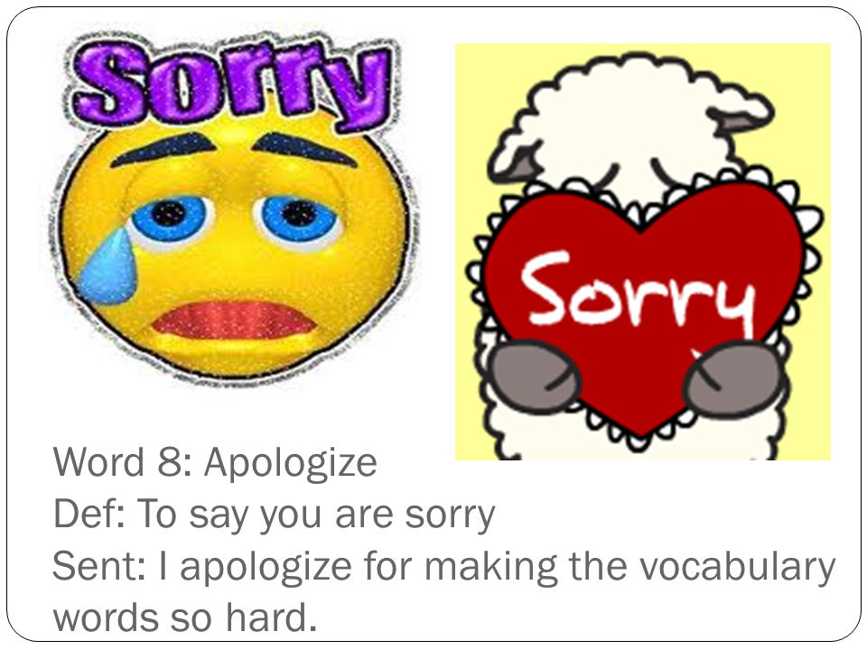 Word 8: Apologize Def: To say you are sorry Sent: I apologize for making the vocabulary words so hard.