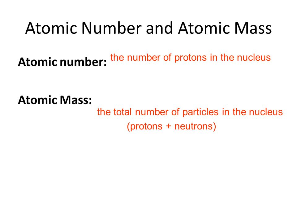 Atomic Number and Atomic Mass Atomic number: Atomic Mass: the number of protons in the nucleus the total number of particles in the nucleus (protons +
