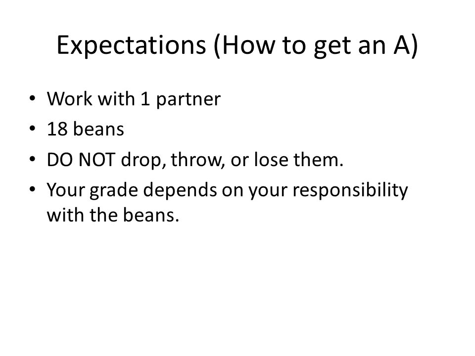 Expectations (How to get an A) Work with 1 partner 18 beans DO NOT drop, throw, or lose them. Your grade depends on your responsibility with the beans