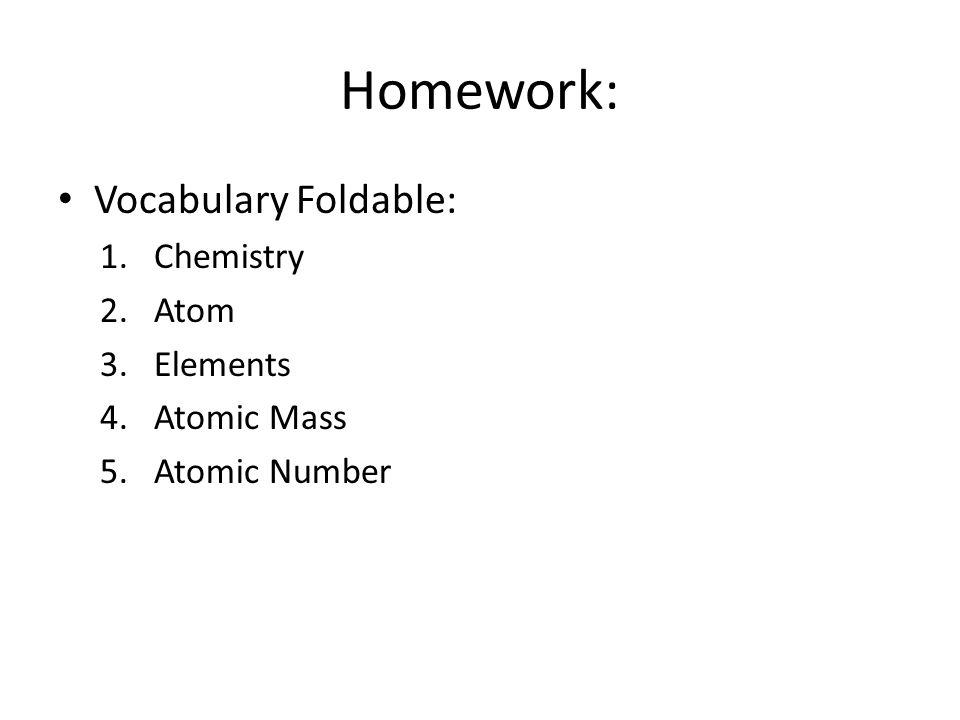 Homework: Vocabulary Foldable: 1.Chemistry 2.Atom 3.Elements 4.Atomic Mass 5.Atomic Number