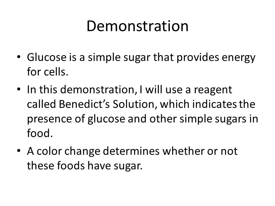 Demonstration Glucose is a simple sugar that provides energy for cells. In this demonstration, I will use a reagent called Benedict's Solution, which