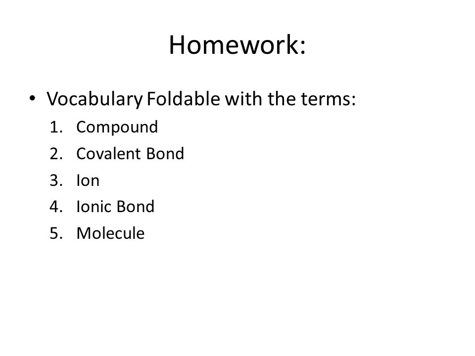 Homework: Vocabulary Foldable with the terms: 1.Compound 2.Covalent Bond 3.Ion 4.Ionic Bond 5.Molecule