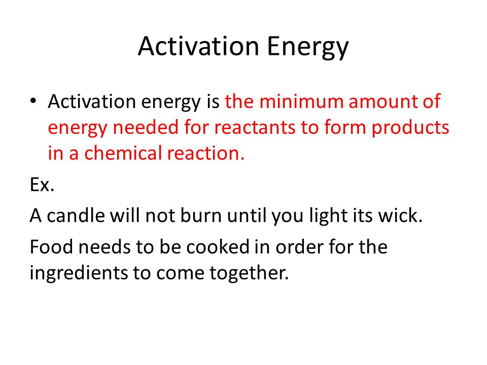 Activation Energy Activation energy is the minimum amount of energy needed for reactants to form products in a chemical reaction. Ex. A candle will no
