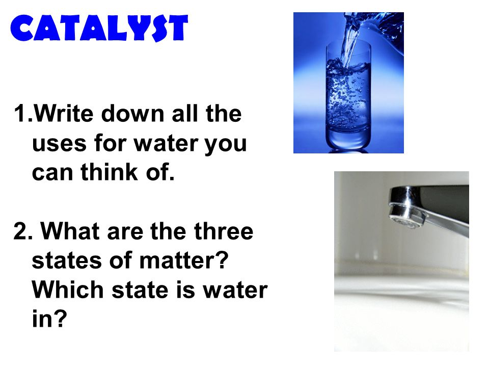CATALYST 1.Write down all the uses for water you can think of. 2. What are the three states of matter? Which state is water in?