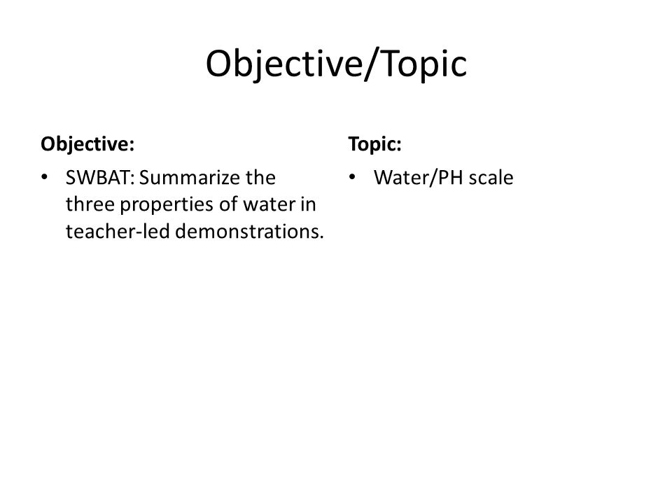 Objective/Topic Objective: SWBAT: Summarize the three properties of water in teacher-led demonstrations. Topic: Water/PH scale