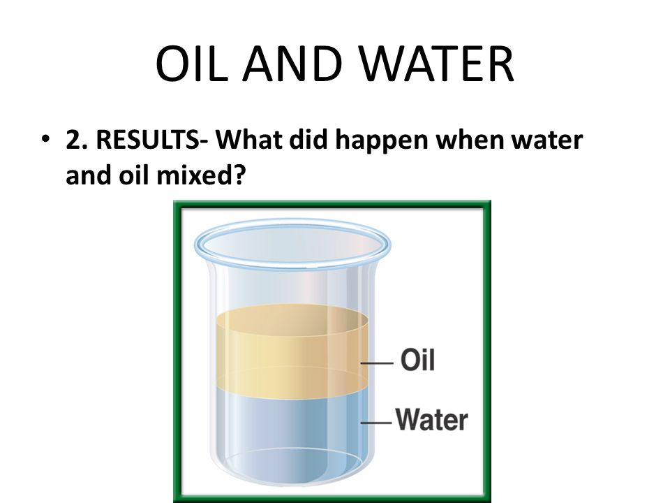 OIL AND WATER 2. RESULTS- What did happen when water and oil mixed?