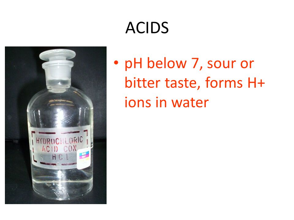 ACIDS pH below 7, sour or bitter taste, forms H+ ions in water