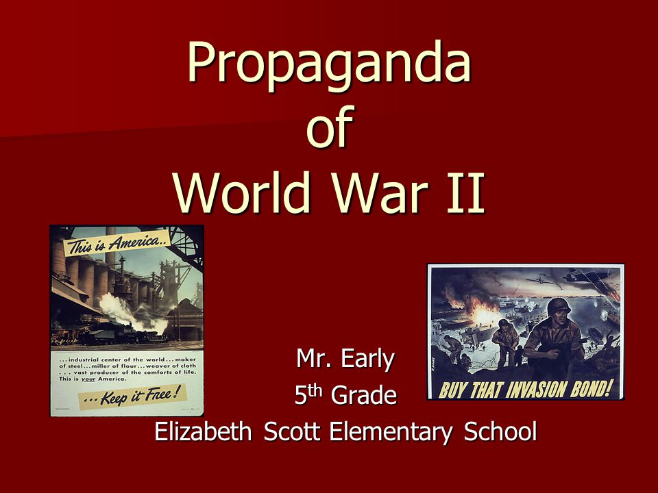 Propaganda of World War II Mr. Early 5 th Grade Elizabeth Scott Elementary School