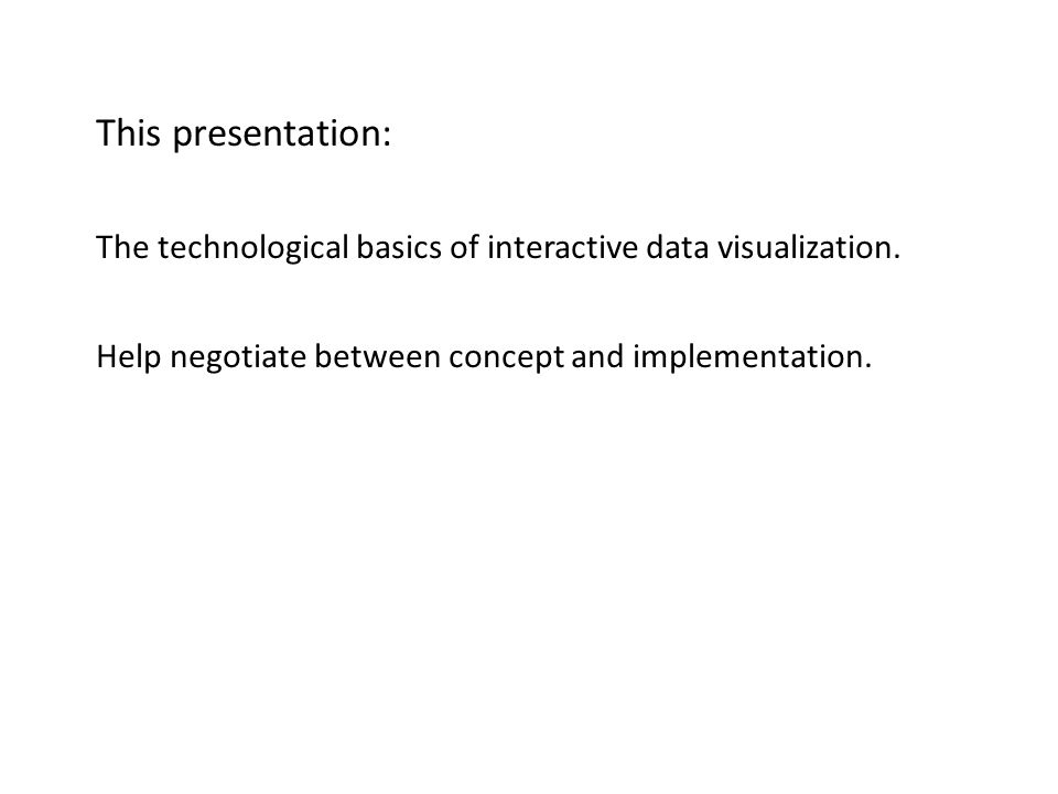 Basic ideas This presentation: The technological basics of interactive data visualization.