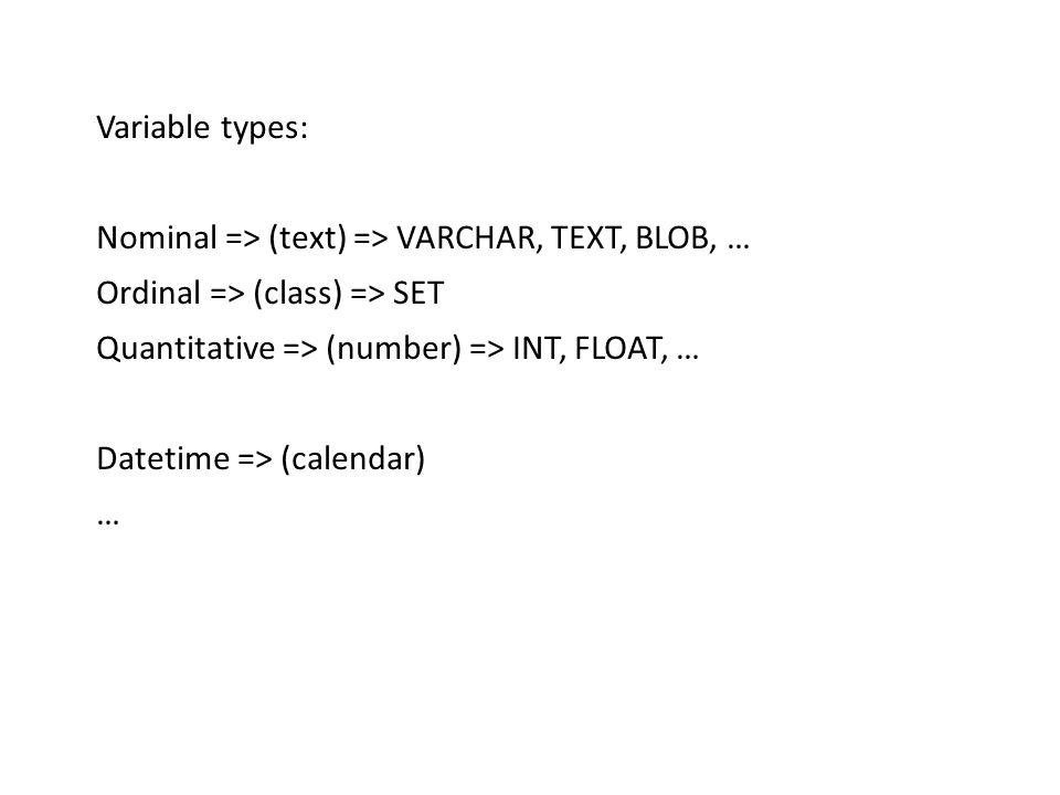 Basic ideas Variable types: Nominal => (text) => VARCHAR, TEXT, BLOB, … Ordinal => (class) => SET Quantitative => (number) => INT, FLOAT, … Datetime => (calendar) …