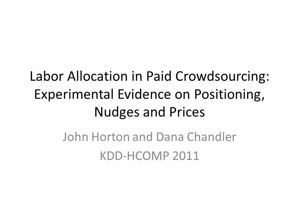 Labor Allocation in Paid Crowdsourcing: Experimental Evidence on Positioning, Nudges and Prices John Horton and Dana Chandler KDD-HCOMP 2011