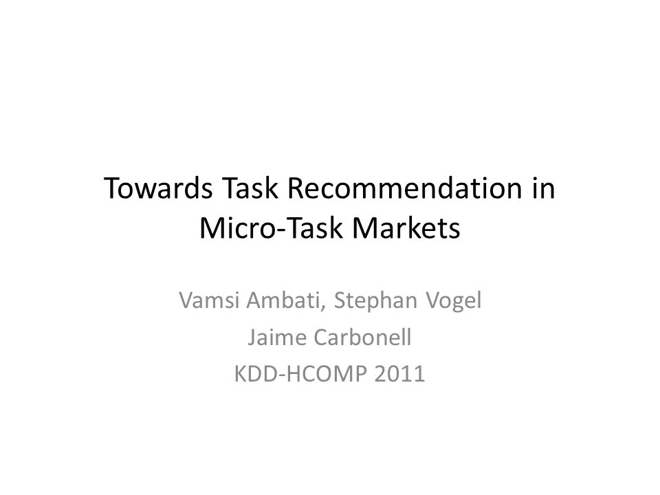 Towards Task Recommendation in Micro-Task Markets Vamsi Ambati, Stephan Vogel Jaime Carbonell KDD-HCOMP 2011