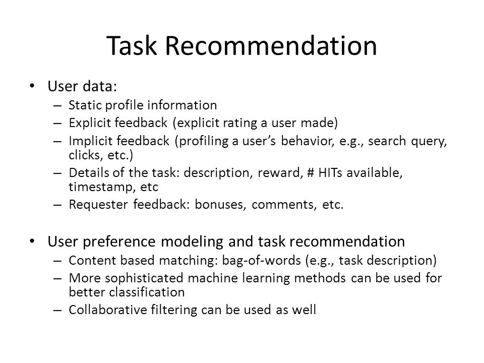Task Recommendation User data: – Static profile information – Explicit feedback (explicit rating a user made) – Implicit feedback (profiling a user's behavior, e.g., search query, clicks, etc.) – Details of the task: description, reward, # HITs available, timestamp, etc – Requester feedback: bonuses, comments, etc.