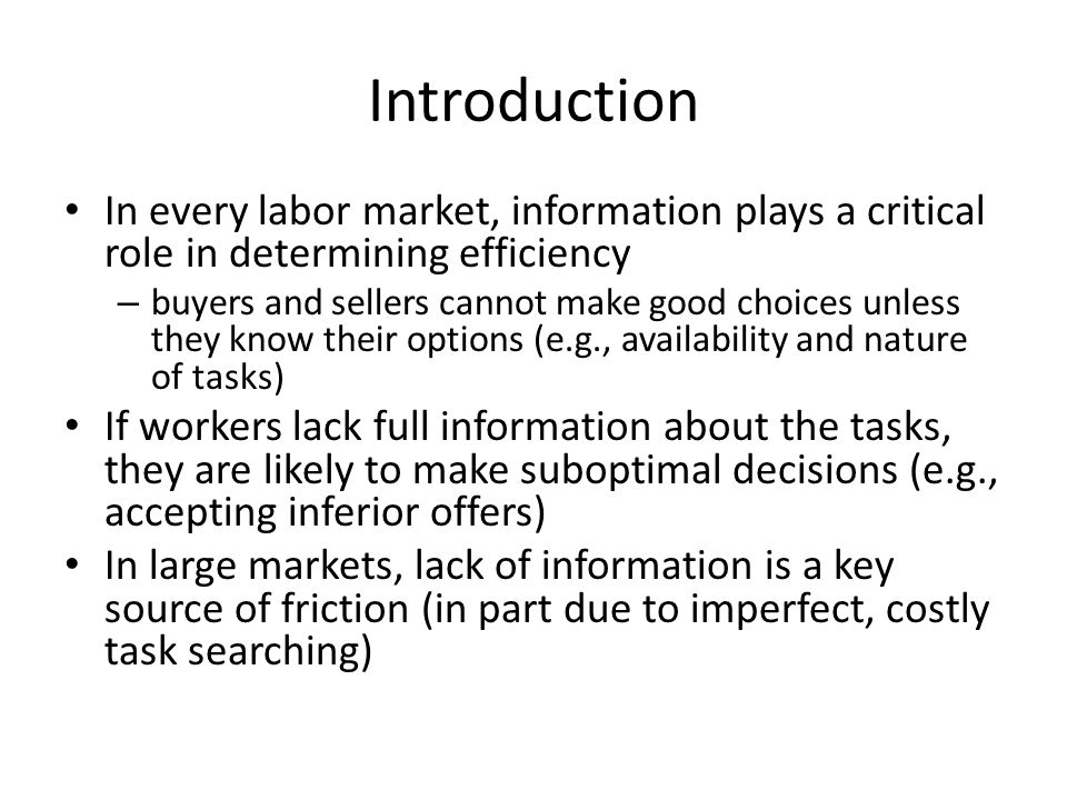 Introduction In every labor market, information plays a critical role in determining efficiency – buyers and sellers cannot make good choices unless they know their options (e.g., availability and nature of tasks) If workers lack full information about the tasks, they are likely to make suboptimal decisions (e.g., accepting inferior offers) In large markets, lack of information is a key source of friction (in part due to imperfect, costly task searching)