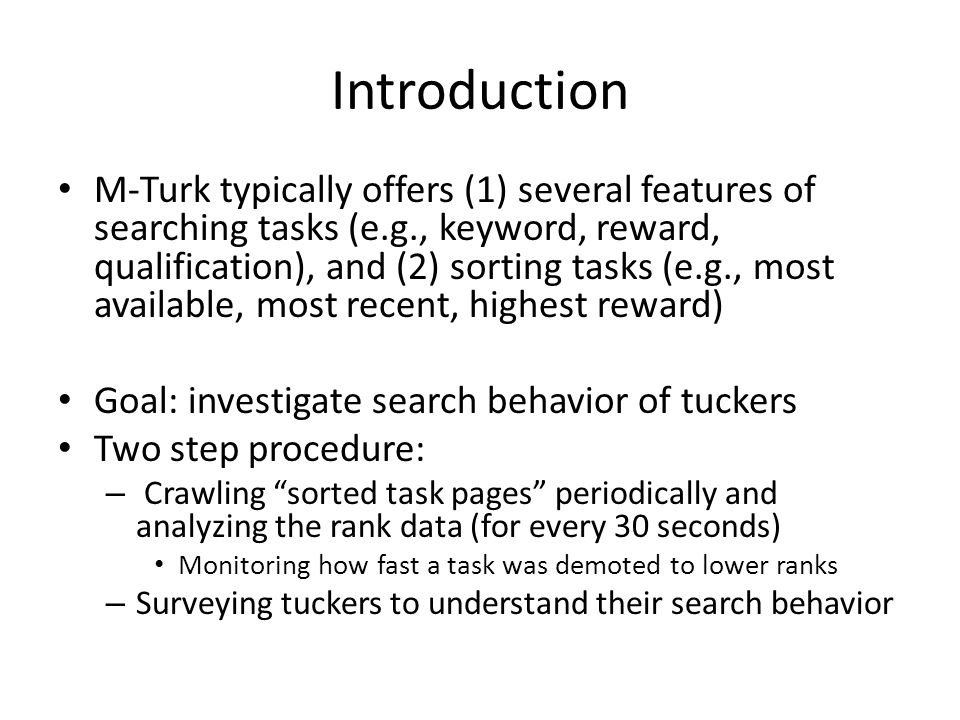 Introduction M-Turk typically offers (1) several features of searching tasks (e.g., keyword, reward, qualification), and (2) sorting tasks (e.g., most available, most recent, highest reward) Goal: investigate search behavior of tuckers Two step procedure: – Crawling sorted task pages periodically and analyzing the rank data (for every 30 seconds) Monitoring how fast a task was demoted to lower ranks – Surveying tuckers to understand their search behavior