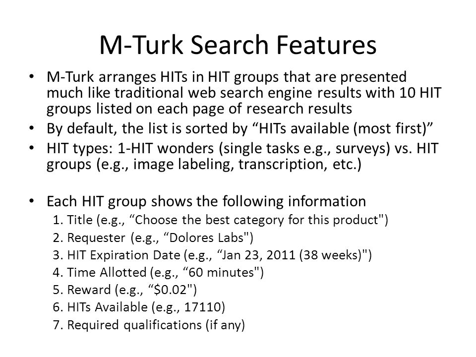 M-Turk Search Features M-Turk arranges HITs in HIT groups that are presented much like traditional web search engine results with 10 HIT groups listed on each page of research results By default, the list is sorted by HITs available (most first) HIT types: 1-HIT wonders (single tasks e.g., surveys) vs.