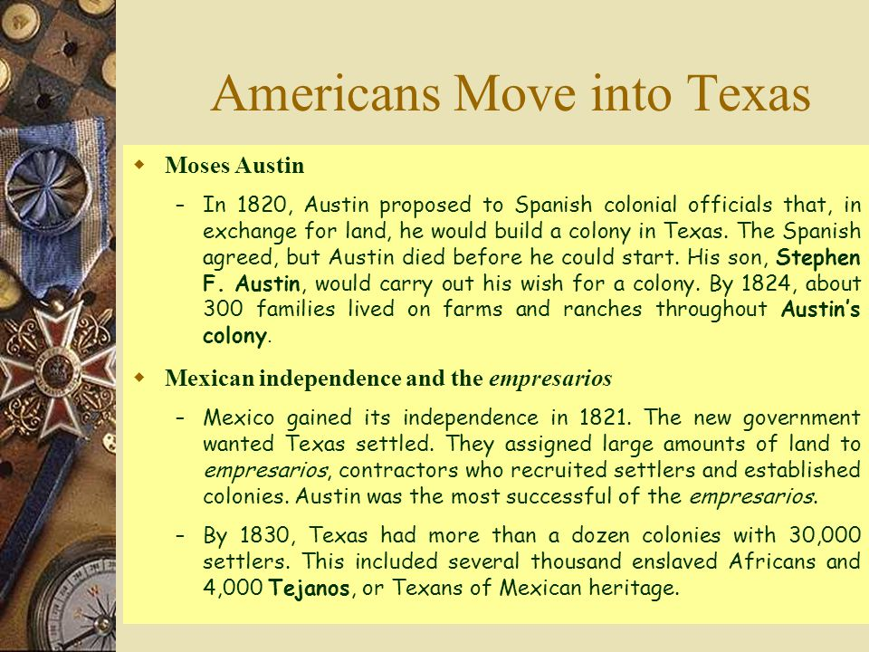  Moses Austin – In 1820, Austin proposed to Spanish colonial officials that, in exchange for land, he would build a colony in Texas.