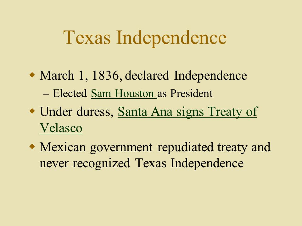 Texas Independence  March 1, 1836, declared Independence – Elected Sam Houston as PresidentSam Houston  Under duress, Santa Ana signs Treaty of VelascoSanta Ana signs Treaty of Velasco  Mexican government repudiated treaty and never recognized Texas Independence
