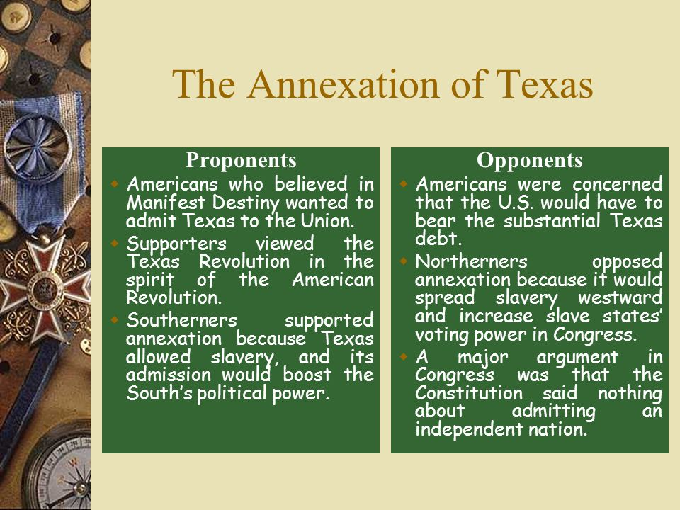 The Annexation of Texas Proponents  Americans who believed in Manifest Destiny wanted to admit Texas to the Union.