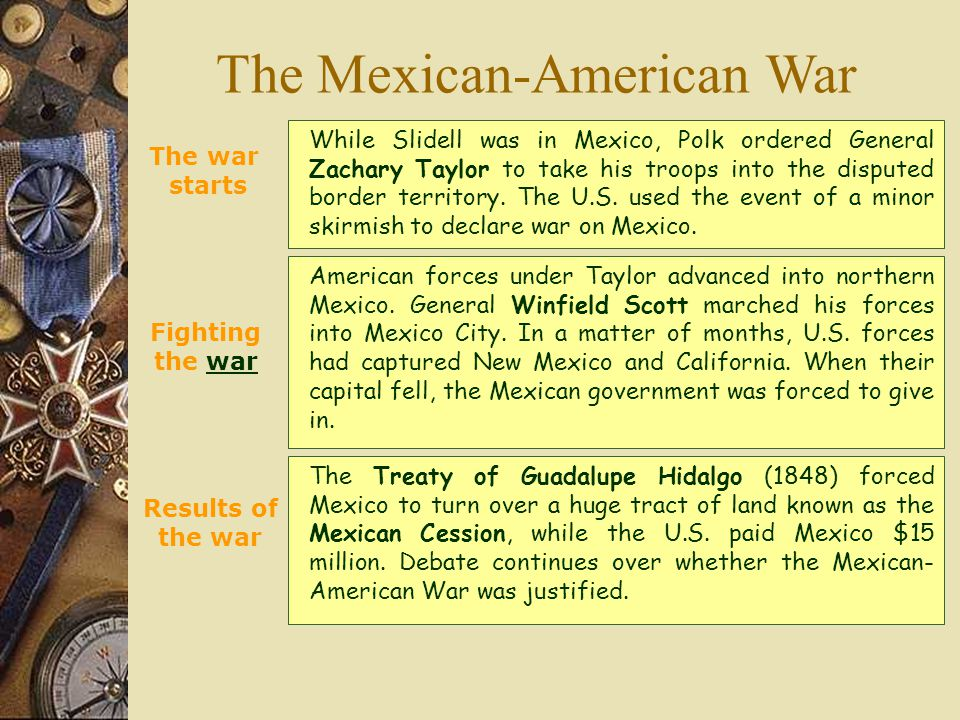 The Mexican-American War The war starts While Slidell was in Mexico, Polk ordered General Zachary Taylor to take his troops into the disputed border territory.