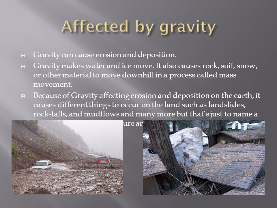  Gravity can cause erosion and deposition.  Gravity makes water and ice move.