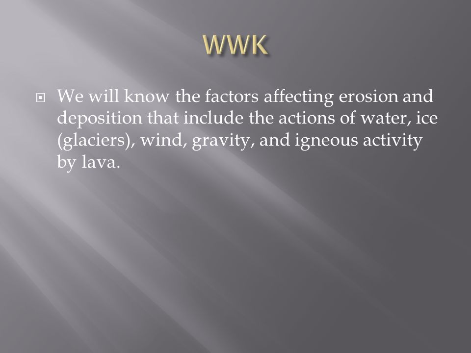  We will know the factors affecting erosion and deposition that include the actions of water, ice (glaciers), wind, gravity, and igneous activity by lava.