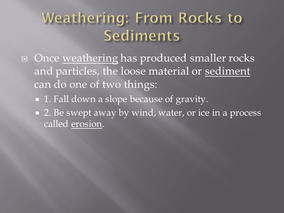  Once weathering has produced smaller rocks and particles, the loose material or sediment can do one of two things:  1.