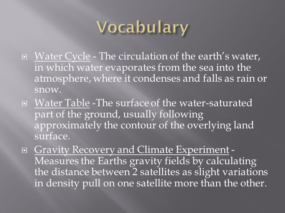  Water Cycle - The circulation of the earth's water, in which water evaporates from the sea into the atmosphere, where it condenses and falls as rain or snow.