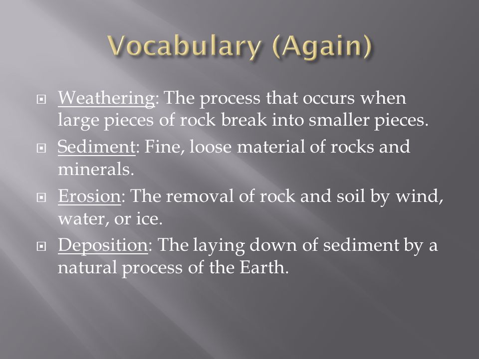  Weathering: The process that occurs when large pieces of rock break into smaller pieces.