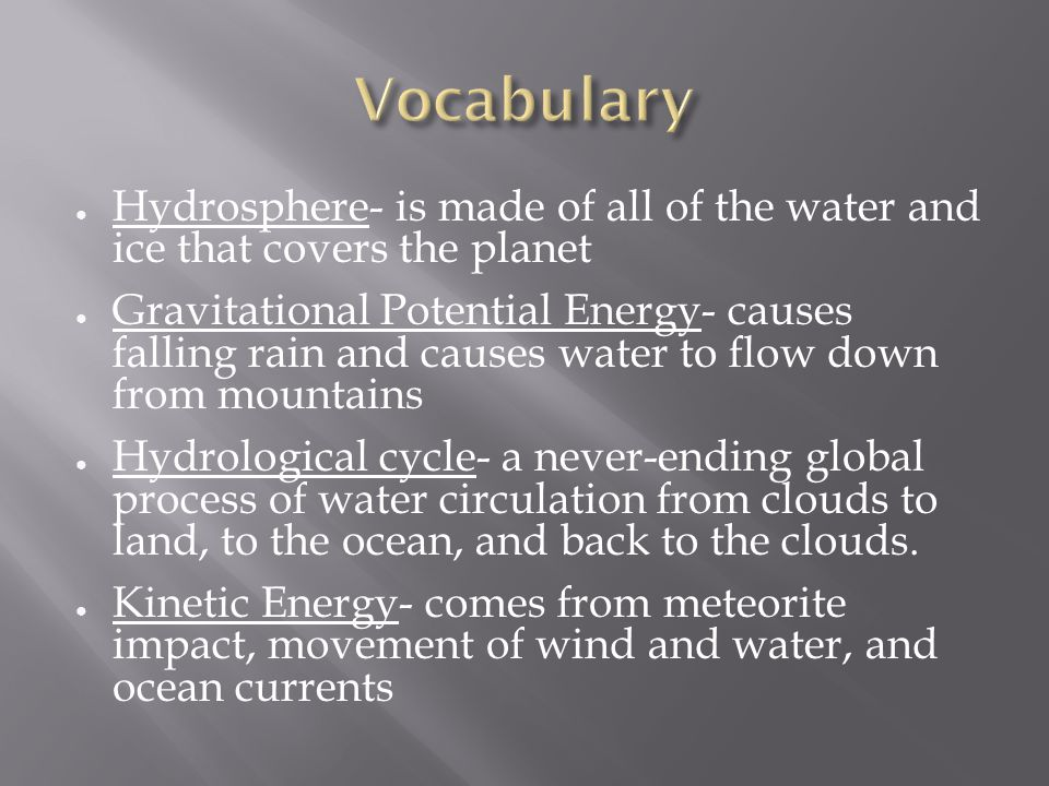 ● Hydrosphere- is made of all of the water and ice that covers the planet ● Gravitational Potential Energy- causes falling rain and causes water to flow down from mountains ● Hydrological cycle- a never-ending global process of water circulation from clouds to land, to the ocean, and back to the clouds.