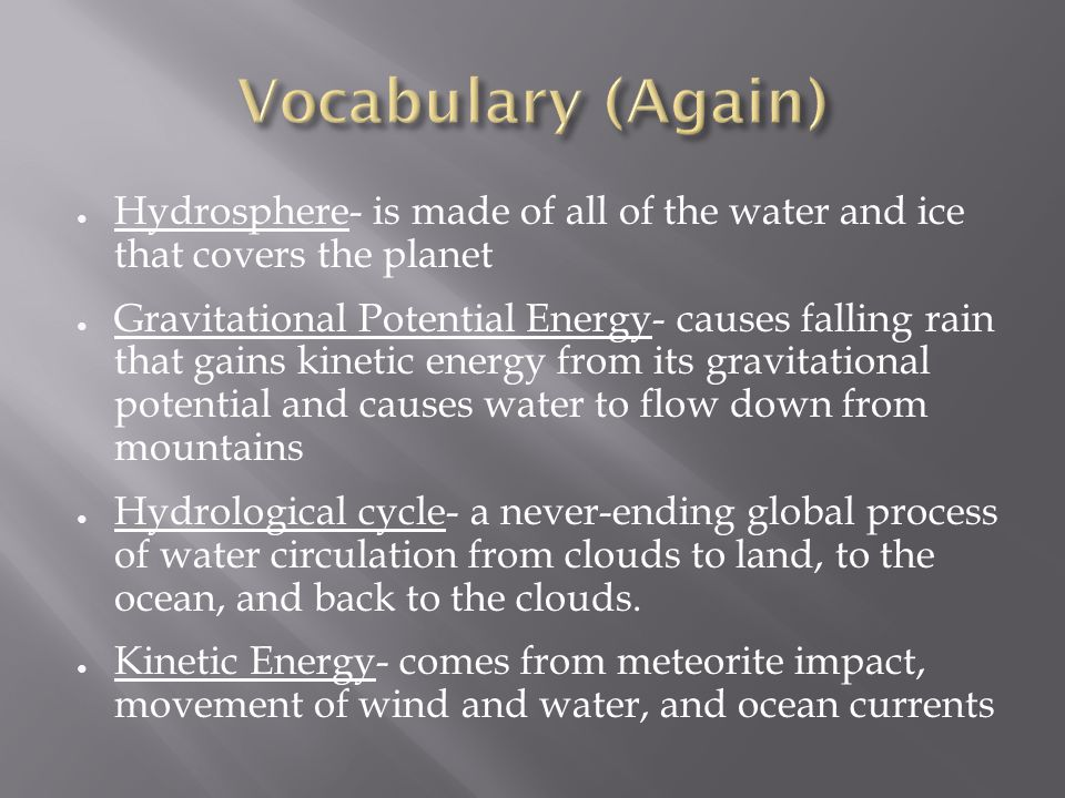 ● Hydrosphere- is made of all of the water and ice that covers the planet ● Gravitational Potential Energy- causes falling rain that gains kinetic energy from its gravitational potential and causes water to flow down from mountains ● Hydrological cycle- a never-ending global process of water circulation from clouds to land, to the ocean, and back to the clouds.