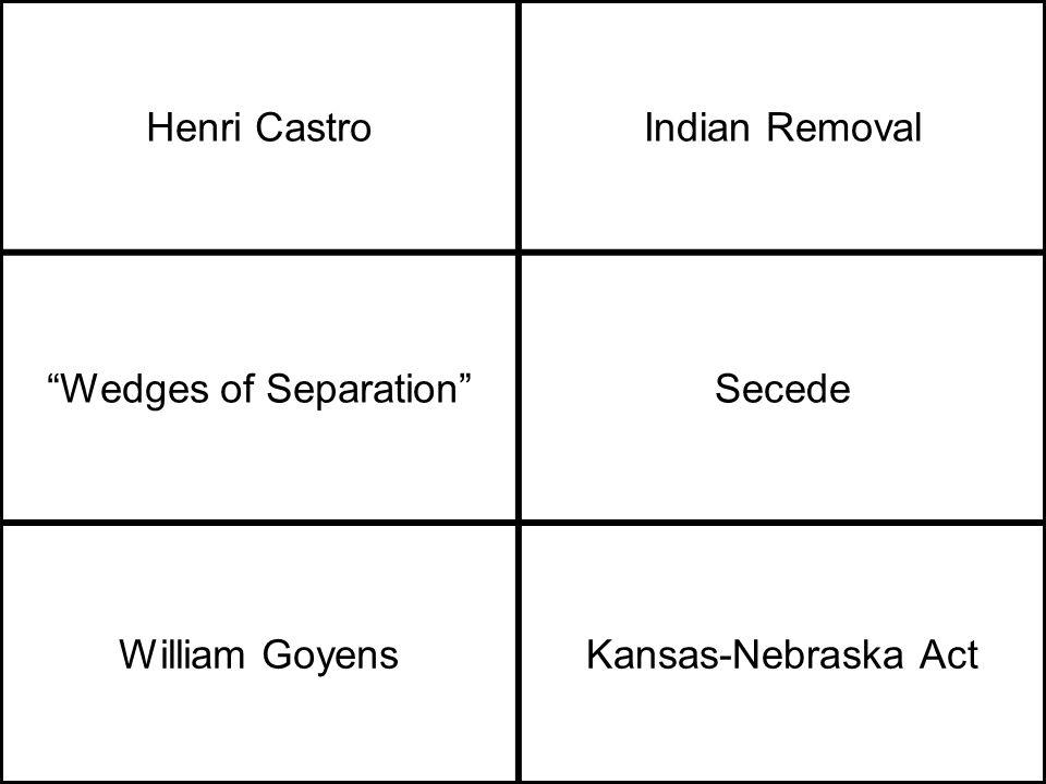 Henri CastroIndian Removal Wedges of Separation Secede William GoyensKansas-Nebraska Act